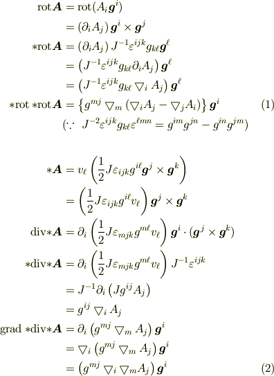 \mathrm{rot}\bm{A} &= \mathrm{rot}(A_i \bm{g}^i)\\&= (\partial_iA_j)\, \bm{g}^i\times\bm{g}^j\\{*}\mathrm{rot}\bm{A} &= \left(  \partial_i A_j \right)J^{-1} \varepsilon^{ijk} g_{k\ell} \bm{g}^\ell\\&= \left( J^{-1} \varepsilon^{ijk} g_{k\ell} \partial_i A_j \right)\bm{g}^\ell\\&= \left( J^{-1} \varepsilon^{ijk} g_{k\ell} \bigtriangledown_i A_j \right)\bm{g}^\ell\\{*}\mathrm{rot}\,{*}\mathrm{rot}\bm{A} &= \left\{ g^{mj} \bigtriangledown_m (\bigtriangledown_i A_j - \bigtriangledown_j A_i)\right\} \bm{g}^i \tag{1}\\&(\because~J^{-2} \varepsilon^{ijk} g_{k\ell}\varepsilon^{\ell m n}=g^{im}g^{jn}-g^{in}g^{jm})\\~\\{*}\bm{A} &= v_\ell\left(\frac{1}{2}J\varepsilon_{ijk}g^{i\ell}\bm{g}^j\times\bm{g}^k\right)\\&= \left(\frac{1}{2}J\varepsilon_{ijk}g^{i\ell}v_\ell\right)\bm{g}^j\times\bm{g}^k\\\mathrm{div}{*}\bm{A} &= \partial_i\left(\frac{1}{2}J\varepsilon_{mjk}g^{m\ell}v_\ell\right)\bm{g}^i\cdot(\bm{g}^j\times\bm{g}^k)\\{*}\mathrm{div}{*}\bm{A} &=\partial_i\left(\frac{1}{2}J\varepsilon_{mjk}g^{m\ell}v_\ell\right)J^{-1}\varepsilon^{ijk}\\&= J^{-1} \partial_i \left( J g^{ij} A_j \right)\\&= g^{ij} \bigtriangledown_i A_j\\\mathrm{grad}\,{*}\mathrm{div}{*}\bm{A} &= \partial_i\left(g^{mj} \bigtriangledown_m A_j\right)\bm{g}^i\\&= \bigtriangledown_i\left(g^{mj} \bigtriangledown_m A_j\right)\bm{g}^i\\&= \left(g^{mj} \bigtriangledown_i\bigtriangledown_m A_j\right)\bm{g}^i \tag{2}