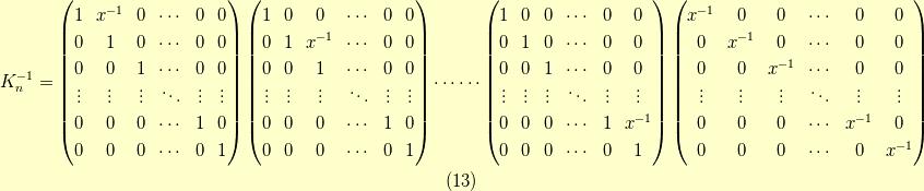 K_n^{-1} =\begin{pmatrix}1 & x^{-1} & 0 & \cdots & 0 & 0 \\0 & 1 & 0 & \cdots & 0 & 0 \\0 & 0 & 1 & \cdots & 0 & 0 \\\vdots & \vdots & \vdots & \ddots & \vdots & \vdots \\0 & 0 & 0 & \cdots & 1 & 0 \\0 & 0 & 0 & \cdots & 0 & 1\end{pmatrix}\begin{pmatrix}1 & 0 & 0 & \cdots & 0 & 0 \\0 & 1 & x^{-1} & \cdots & 0 & 0 \\0 & 0 & 1 & \cdots & 0 & 0 \\\vdots & \vdots & \vdots & \ddots & \vdots & \vdots \\0 & 0 & 0 & \cdots & 1 & 0 \\0 & 0 & 0 & \cdots & 0 & 1\end{pmatrix}\cdots \cdots\begin{pmatrix}1 & 0 & 0 & \cdots & 0 & 0 \\0 & 1 & 0 & \cdots & 0 & 0 \\0 & 0 & 1 & \cdots & 0 & 0 \\\vdots & \vdots & \vdots & \ddots & \vdots & \vdots \\0 & 0 & 0 & \cdots & 1 & x^{-1} \\0 & 0 & 0 & \cdots & 0 & 1\end{pmatrix}\begin{pmatrix}x^{-1} & 0 & 0 & \cdots & 0 & 0 \\0 & x^{-1} & 0 & \cdots & 0 & 0 \\0 & 0 & x^{-1} & \cdots & 0 & 0 \\\vdots & \vdots & \vdots & \ddots & \vdots & \vdots \\0 & 0 & 0 & \cdots & x^{-1} & 0 \\0 & 0 & 0 & \cdots & 0 & x^{-1}\end{pmatrix}\tag{13}