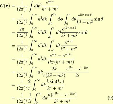 G(\bm{r}) &= \dfrac{1}{(2 \pi)^3} \int d \bm{k}^3 \dfrac{e^{i \bm{k} \cdot \bm{r}}}{k^2+m^2} \\          &= \dfrac{1}{(2 \pi)^3} \int_0^\infty k^2 dk \int_0^{2 \pi} d \phi \int_0^\pi d\theta \dfrac{e^{ikr \cos \theta}}{k^2+m^2} \sin \theta \\&= \dfrac{2 \pi}{(2 \pi)^3} \int_0^\infty k^2 dk \int_0^\pi d\theta \dfrac{e^{ikr \cos \theta}}{k^2+m^2} \sin \theta \\&= \dfrac{1}{(2 \pi)^2} \int_0^\infty k^2 dk \int_{-1}^{1} dt \dfrac{e^{ikrt}}{k^2+m^2} \\&= \dfrac{1}{(2 \pi)^2} \int_0^\infty k^2 dk \dfrac{e^{ikr}-e^{-ikr}}{ikr(k^2+m^2)} \\&= \dfrac{1}{(2 \pi)^2} \int_0^\infty dk \dfrac{2k}{r(k^2+m^2)}\dfrac{e^{ikr}-e^{-ikr}}{2i}   \\&= \dfrac{1}{(2 \pi)^2} \dfrac{2}{r} \int_0^\infty dk \dfrac{k \sin (kr)}{k^2+m^2}           \\&= \dfrac{1}{(2 \pi)^2} \dfrac{1}{ir} \int_0^\infty dk \dfrac{k(e^{ikr}-e^{-ikr})}{k^2+m^2}           \tag{9}