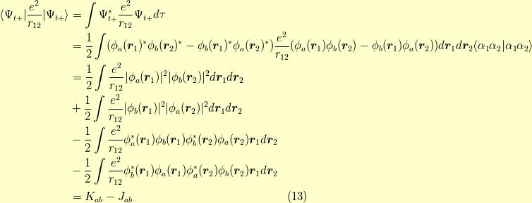 \langle \Psi_{t+}   \dfrac{e^2}{r_{12}}   \Psi_{t+}\rangle &= \int \Psi^\ast_{t+} \dfrac{e^2}{r_{12}} \Psi_{t+} d \tau \\&= \dfrac{1}{2} \int ( \phi_a(\bm{r}_1)^\ast \phi_b(\bm{r}_2)^\ast - \phi_b(\bm{r}_1)^\ast \phi_a(\bm{r}_2)^\ast ) \dfrac{e^2}{r_{12}} ( \phi_a(\bm{r}_1) \phi_b(\bm{r}_2) - \phi_b(\bm{r}_1) \phi_a(\bm{r}_2) ) d\bm{r}_1d\bm{r}_2 \langle \alpha_1 \alpha_2   \alpha_1 \alpha_2 \rangle \\&= \dfrac{1}{2} \int \dfrac{e^2}{r_{12}}  \phi_a(\bm{r}_1) ^2  \phi_b(\bm{r}_2) ^2 d \bm{r}_1 d \bm{r}_2 \\&+ \dfrac{1}{2} \int \dfrac{e^2}{r_{12}}  \phi_b(\bm{r}_1) ^2  \phi_a(\bm{r}_2) ^2 d \bm{r}_1 d \bm{r}_2 \\&- \dfrac{1}{2} \int \dfrac{e^2}{r_{12}} \phi_a^\ast(\bm{r}_1) \phi_b(\bm{r}_1) \phi_b^\ast(\bm{r}_2) \phi_a(\bm{r}_2)  \bm{r}_1 d \bm{r}_2 \\&- \dfrac{1}{2} \int \dfrac{e^2}{r_{12}} \phi_b^\ast(\bm{r}_1) \phi_a(\bm{r}_1) \phi_a^\ast(\bm{r}_2) \phi_b(\bm{r}_2)  \bm{r}_1 d \bm{r}_2 \\&= K_{ab} - J_{ab} \tag{13}