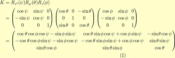 K &= R_{z^{\prime\prime}}(\psi) R_{y^\prime}(\theta) R_z(\phi) \\&= \begin{pmatrix}\cos \psi & \sin \psi & 0 \\-\sin \psi & \cos \psi & 0 \\0 & 0 & 1\end{pmatrix}\begin{pmatrix}\cos \theta & 0 & - \sin \theta \\0 & 1 & 0 \\\sin \theta & 0 & \cos \theta\end{pmatrix}\begin{pmatrix}\cos \phi & \sin \phi & 0 \\-\sin \phi & \cos \phi & 0 \\0 & 0 & 1\end{pmatrix} \\&= \begin{pmatrix}\cos \theta \cos \phi \cos \psi - \sin \phi \sin \psi & \cos \theta \sin \phi \cos \psi + \cos \phi \sin \psi & - \sin \theta \cos \psi \\-\cos \theta \cos \phi \sin \psi - \sin \phi \cos \psi & -\cos \theta \sin \phi \sin \psi + \cos \phi \cos \psi & \sin \theta \sin \psi \\\sin \theta \cos \phi & \sin \theta \sin \phi & \cos \theta\end{pmatrix} \tag{1}