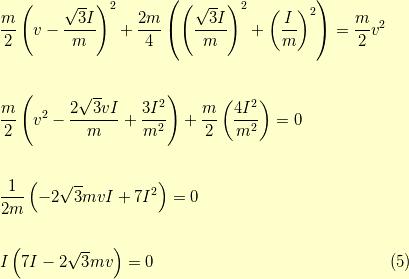 &\dfrac{m}{2}\left( v- \dfrac{\sqrt{3}I}{m} \right)^2 +\dfrac{2m}{4} \left( \left( \dfrac{\sqrt{3}I}{m} \right)^2+\left( \dfrac{I}{m} \right)^2 \right) = \dfrac{m}{2}v^2 \\\\&\dfrac{m}{2} \left( v^2 - \dfrac{2\sqrt{3}vI}{m} +\dfrac{3I^2}{m^2} \right)+\dfrac{m}{2} \left( \dfrac{4I^2}{m^2} \right) = 0 \\\\&\dfrac{1}{2m} \left( - 2\sqrt{3}mvI + 7I^2 \right) = 0 \\\\&I \left( 7I - 2\sqrt{3}mv \right) = 0 \tag{5}