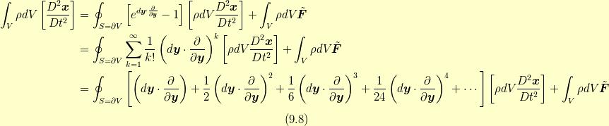 \int_V \rho dV \left[ \frac{D^{2} \bm{x}}{Dt^{2}} \right] &= \oint_{S=\partial V}\left[ e^{d \bm{y} \cdot \frac{\partial}{\partial \bm{y}}} -1 \right]  \left[ \rho dV \frac{D^{2} \bm{x}}{Dt^{2}} \right]+ \int_V \rho dV \tilde{\bm{F}} \\&=\oint_{S=\partial V}\sum^{\infty}_{k=1}\frac{1}{k!} \left(d\bm{y} \cdot \frac{\partial}{\partial \bm{y}} \right)^{k} \left[ \rho dV \frac{D^{2} \bm{x}}{Dt^{2}} \right]+ \int_V \rho dV \tilde{\bm{F}} \\&= \oint_{S=\partial V}\left[ \left(d\bm{y} \cdot \frac{\partial}{\partial \bm{y}} \right) + \frac{1}{2} \left(d\bm{y} \cdot \frac{\partial}{\partial \bm{y}} \right)^{2} + \frac{1}{6} \left(d\bm{y} \cdot \frac{\partial}{\partial \bm{y}} \right)^{3} + \frac{1}{24} \left(d\bm{y} \cdot \frac{\partial}{\partial \bm{y}} \right)^{4} + \cdots \right]  \left[ \rho dV \frac{D^{2} \bm{x}}{Dt^{2}} \right]+ \int_V \rho dV \tilde{\bm{F}} \\ \tag{9.8}