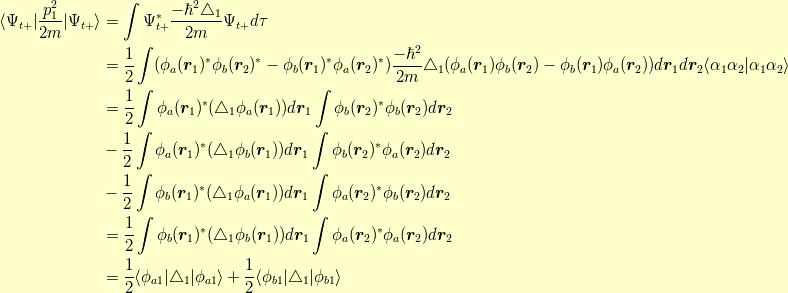 \langle \Psi_{t+}   \dfrac{p_1^2}{2m}   \Psi_{t+}\rangle &= \int \Psi^\ast_{t+} \dfrac{-\hbar^2 \triangle_1 }{2m} \Psi_{t+} d \tau \\&= \dfrac{1}{2} \int ( \phi_a(\bm{r}_1)^\ast \phi_b(\bm{r}_2)^\ast - \phi_b(\bm{r}_1)^\ast \phi_a(\bm{r}_2)^\ast ) \dfrac{-\hbar^2}{2m} \triangle_1 ( \phi_a(\bm{r}_1) \phi_b(\bm{r}_2) - \phi_b(\bm{r}_1) \phi_a(\bm{r}_2) ) d\bm{r}_1d\bm{r}_2 \langle \alpha_1 \alpha_2   \alpha_1 \alpha_2 \rangle \\&= \dfrac{1}{2} \int \phi_a(\bm{r}_1)^\ast ( \triangle_1 \phi_a(\bm{r}_1) ) d\bm{r}_1 \int \phi_b(\bm{r}_2)^\ast \phi_b(\bm{r}_2) d\bm{r}_2 \\&- \dfrac{1}{2} \int \phi_a(\bm{r}_1)^\ast ( \triangle_1 \phi_b(\bm{r}_1) ) d\bm{r}_1 \int \phi_b(\bm{r}_2)^\ast \phi_a(\bm{r}_2) d\bm{r}_2 \\&- \dfrac{1}{2} \int \phi_b(\bm{r}_1)^\ast ( \triangle_1 \phi_a(\bm{r}_1) ) d\bm{r}_1 \int \phi_a(\bm{r}_2)^\ast \phi_b(\bm{r}_2) d\bm{r}_2 \\&= \dfrac{1}{2} \int \phi_b(\bm{r}_1)^\ast ( \triangle_1 \phi_b(\bm{r}_1) ) d\bm{r}_1 \int \phi_a(\bm{r}_2)^\ast \phi_a(\bm{r}_2) d\bm{r}_2 \\&= \dfrac{1}{2} \langle \phi_{a1}   \triangle_1   \phi_{a1} \rangle +\dfrac{1}{2} \langle \phi_{b1}   \triangle_1   \phi_{b1} \rangle