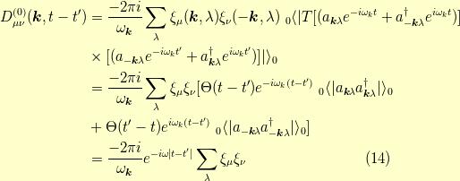 D^{(0)}_{\mu \nu}(\bm{k},t-t^\prime) &= \dfrac{-2 \pi i}{\omega_{\bm{k}}} \sum_\lambda \xi_\mu(\bm{k},\lambda) \xi_\nu(-\bm{k},\lambda) \ _0\langle   T [(a_{\bm{k} \lambda} e^{-i\omega_k t}+a^\dagger_{-\bm{k} \lambda} e^{i\omega_k t})] \\&\times [(a_{-\bm{k} \lambda} e^{-i\omega_k t^\prime}+a^\dagger_{\bm{k} \lambda} e^{i\omega_k t^\prime})]   \rangle_0 \\&= \dfrac{-2 \pi i}{\omega_{\bm{k}}} \sum_\lambda \xi_\mu \xi_\nu [ \Theta(t-t^\prime) e^{-i \omega_k (t-t^\prime)} \ _0\langle   a_{\bm{k} \lambda} a^\dagger_{\bm{k} \lambda}   \rangle_0 \\&+ \Theta(t^\prime-t) e^{i \omega_k (t-t^\prime)} \ _0\langle   a_{-\bm{k} \lambda} a^\dagger_{-\bm{k} \lambda}   \rangle_0 ] \\&= \dfrac{-2 \pi i}{\omega_{\bm{k}}} e^{-i \omega t-t^\prime } \sum_\lambda \xi_\mu \xi_\nu\tag{14}