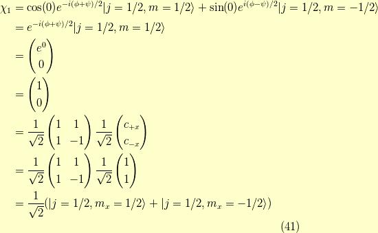 \chi_1 &= \cos (0) e^{-i(\phi+\psi)/2}| j=1/2 , m=1/2  \rangle + \sin (0) e^{ i(\phi-\psi)/2}| j=1/2 , m=-1/2 \rangle \\&= e^{-i(\phi+\psi)/2}| j=1/2 , m=1/2  \rangle \\&= \begin{pmatrix}e^{0} \\0\end{pmatrix} \\&= \begin{pmatrix}1 \\0\end{pmatrix} \\&=\frac{1}{\sqrt{2}}\begin{pmatrix}1 & 1 \\1 & -1 \end{pmatrix} \frac{1}{\sqrt{2}}\begin{pmatrix}c_{+x} \\c_{-x}\end{pmatrix} \\&=\frac{1}{\sqrt{2}}\begin{pmatrix}1 & 1 \\1 & -1 \end{pmatrix} \frac{1}{\sqrt{2}}\begin{pmatrix}1 \\1\end{pmatrix} \\&= \frac{1}{\sqrt{2}}(| j=1/2 , m_x=1/2  \rangle + | j=1/2 , m_x=-1/2 \rangle) \tag{41}