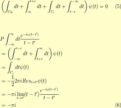&\left( \int_{C_R}dt + \int_{\infty}^{t+\varepsilon}dt + \int_{C_\varepsilon}dt + \int_{t-\varepsilon}^{-\infty}dt \right) \psi(t) = 0 \tag{5} \\\\\\&P \int_{-\infty}^\infty dt \dfrac{e^{-i \omega (t-t^\prime)}}{t-t^\prime} \\&= \left( \int_{-\infty}^{t-\varepsilon}dt + \int_{t+\varepsilon}^{\infty}dt \right) \psi(t) \\&= \int_{C_\varepsilon} dt \psi(t) \\&= - \dfrac{1}{2} 2 \pi i Res_{t=t^\prime} \psi(t) \\&= - \pi i \lim_{t \to t^\prime} (t-t^\prime) \dfrac{e^{-i \omega (t-t^\prime)}}{t-t^\prime} \\&= - \pi i\tag{6}