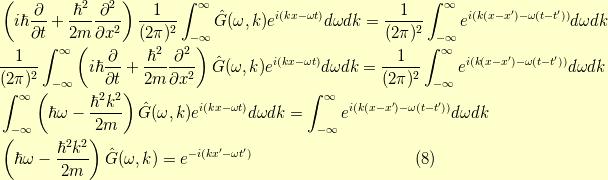 &\left( i \hbar \dfrac{\partial}{\partial t} + \dfrac{\hbar^2}{2m} \dfrac{\partial^2}{\partial x^2} \right) \dfrac{1}{(2 \pi)^2} \int_{-\infty}^\infty \hat{G}(\omega,k) e^{i(kx- \omega t)} d\omega dk = \dfrac{1}{(2 \pi)^2} \int_{-\infty}^\infty e^{i(k(x-x^\prime) - \omega (t-t^\prime))} d \omega dk \\&\dfrac{1}{(2 \pi)^2} \int_{-\infty}^\infty \left( i \hbar \dfrac{\partial}{\partial t} + \dfrac{\hbar^2}{2m} \dfrac{\partial^2}{\partial x^2} \right) \hat{G}(\omega,k) e^{i(kx- \omega t)} d\omega dk = \dfrac{1}{(2 \pi)^2} \int_{-\infty}^\infty e^{i(k(x-x^\prime) - \omega (t-t^\prime))} d \omega dk \\&\int_{-\infty}^\infty \left(  \hbar \omega - \dfrac{\hbar^2 k^2}{2m} \right) \hat{G}(\omega,k) e^{i(kx- \omega t)} d\omega dk = \int_{-\infty}^\infty e^{i(k(x-x^\prime) - \omega (t-t^\prime))} d \omega dk \\&\left(  \hbar \omega - \dfrac{\hbar^2 k^2}{2m} \right) \hat{G}(\omega,k) = e^{-i(kx^\prime - \omega t^\prime)}\tag{8}