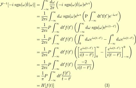 \mathcal{F}^{-1}[-i  \ \rm{sgn}(\omega) \hat{f}(\omega)]&= \int_{-\infty}^\infty \dfrac{d \omega}{2 \pi} \left( -i  \ \rm{sgn}(\omega) \hat{f}(\omega) e^{i \omega t} \right) \\&= \dfrac{1}{2 \pi i} \int_{-\infty}^\infty d \omega  \ \rm{sgn}(\omega) e^{i \omega t} \left( P \int_{-\infty}^\infty d t^\prime f(t^\prime) e^{-i \omega t^\prime} \right) \\&= \dfrac{1}{2 \pi i} P \int_{-\infty}^\infty d t^\prime f(t^\prime) \left(  \int_{-\infty}^\infty d \omega  \ \rm{sgn}(\omega) e^{i \omega (t-t^\prime)} \right) \\&= \dfrac{1}{2 \pi i} P \int_{-\infty}^\infty d t^\prime f(t^\prime) \left(  \int_0^\infty d \omega e^{i \omega (t-t^\prime)} - \int_{-\infty}^0 d \omega e^{i \omega (t-t^\prime)} \right) \\&= \dfrac{1}{2 \pi i} P \int_{-\infty}^\infty d t^\prime f(t^\prime) \left( \left[ \dfrac{e^{i \omega (t-t^\prime)}}{i(t-t^\prime)} \right]_0^{\infty} - \left[ \dfrac{e^{i \omega (t-t^\prime)}}{i(t-t^\prime)} \right]_{-\infty}^0 \right) \\&= \dfrac{1}{2 \pi i} P \int_{-\infty}^\infty d t^\prime f(t^\prime) \left( \dfrac{-2}{i(t-t^\prime)} \right) \\&= \dfrac{1}{\pi} P \int_{-\infty}^\infty d t^\prime \dfrac{f(t^\prime)}{t-t^\prime} \\&= H[f(t)] \tag{3}