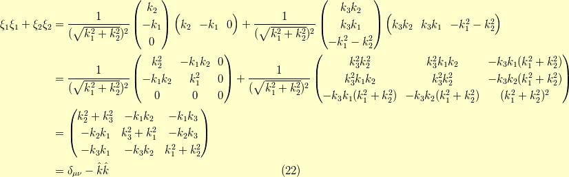 \xi_1 \xi_1 + \xi_2 \xi_2&= \dfrac{1}{(\sqrt{k_1^2+k_2^2})^2}\begin{pmatrix}k_2 \\-k_1 \\0\end{pmatrix} \begin{pmatrix}k_2 & -k_1 & 0\end{pmatrix} +\dfrac{1}{(\sqrt{k_1^2+k_2^2})^2}\begin{pmatrix}k_3 k_2 \\k_3 k_1 \\-k_1^2 - k_2^2\end{pmatrix} \begin{pmatrix}k_3 k_2 & k_3 k_1 & -k_1^2 - k_2^2\end{pmatrix} \\&= \dfrac{1}{(\sqrt{k_1^2+k_2^2})^2}\begin{pmatrix}k_2^2 & - k_1k_2 & 0 \\- k_1k_2 & k_1^2 & 0 \\0 & 0 & 0\end{pmatrix} + \dfrac{1}{(\sqrt{k_1^2+k_2^2})^2}\begin{pmatrix}k_3^2 k_2^2 & k_3^2 k_1 k_2 & -k_3 k_1(k_1^2+k_2^2) \\k_3^2 k_1 k_2 & k_3^2 k_2^2 & -k_3 k_2(k_1^2+k_2^2) \\-k_3 k_1(k_1^2+k_2^2) & -k_3 k_2(k_1^2+k_2^2) & (k_1^2+k_2^2)^2\end{pmatrix} \\&=\begin{pmatrix}k_2^2 + k_3^2 & -k_1 k_2 & -k_1 k_3 \\-k_2 k_1 & k_3^2 + k_1^2 & -k_2 k_3 \\-k_3 k_1 & -k_3 k_2 & k_1^2+k_2^2\end{pmatrix} \\&= \delta_{\mu \nu} - \hat{k} \hat{k}\tag{22}