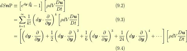 dS \bm{n}\mathrm{P} &\equiv \left[  e^{d \bm{y} \cdot \frac{\partial}{\partial \bm{y}}} -1 \right]  \left[ \rho dV \frac{D\bm{u}}{Dt} \right]  \tag{9.2}\\&=\sum^{\infty}_{k=1}\frac{1}{k!} \left(d\bm{y} \cdot \frac{\partial}{\partial \bm{y}} \right)^{k} \left[ \rho dV \frac{D\bm{u}}{Dt} \right] \tag{9.3}\\&= \left[ \left(d\bm{y} \cdot \frac{\partial}{\partial \bm{y}} \right) + \frac{1}{2} \left(d\bm{y} \cdot \frac{\partial}{\partial \bm{y}} \right)^{2} + \frac{1}{6} \left(d\bm{y} \cdot \frac{\partial}{\partial \bm{y}} \right)^{3} + \frac{1}{24} \left(d\bm{y} \cdot \frac{\partial}{\partial \bm{y}} \right)^{4} + \cdots \right]  \left[ \rho dV \frac{D\bm{u}}{Dt} \right] \\ \tag{9.4}