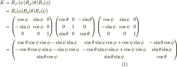 K &= R_{z^{\prime\prime}}(\psi) R_{y^\prime}(\theta) R_z(\phi) \\&= R_z(\phi) R_y(\theta) R_z(\psi) \\&= \begin{pmatrix}\cos \phi & \sin \phi & 0 \\-\sin \phi & \cos \phi & 0 \\0 & 0 & 1\end{pmatrix}\begin{pmatrix}\cos \theta & 0 & - \sin \theta \\0 & 1 & 0 \\\sin \theta & 0 & \cos \theta\end{pmatrix}\begin{pmatrix}\cos \psi & \sin \psi & 0 \\-\sin \psi & \cos \psi & 0 \\0 & 0 & 1\end{pmatrix} \\&= \begin{pmatrix}\cos \theta \cos \psi \cos \phi - \sin \psi \sin \phi & \cos \theta \sin \psi \cos \phi + \cos \psi \sin \phi & - \sin \theta \cos \phi \\-\cos \theta \cos \psi \sin \phi - \sin \psi \cos \phi & -\cos \theta \sin \psi \sin \phi + \cos \psi \cos \phi & \sin \theta \sin \phi \\\sin \theta \cos \psi & \sin \theta \sin \psi & \cos \theta\end{pmatrix} \tag{1}