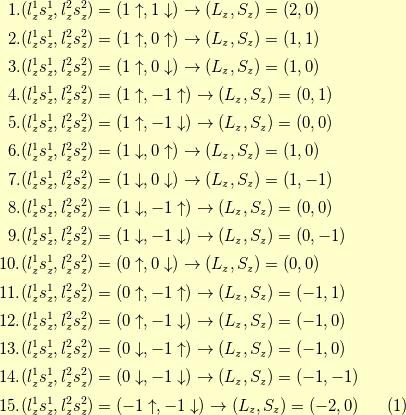 1. &(l_z^1 s_z^1, l_z^2s_z^2) = (1\uparrow,1\downarrow) \to (L_z, S_z) = (2,0) \\ 2. &(l_z^1 s_z^1, l_z^2s_z^2) = (1\uparrow,0\uparrow) \to (L_z, S_z) = (1,1) \\ 3. &(l_z^1 s_z^1, l_z^2s_z^2) = (1\uparrow,0\downarrow) \to (L_z, S_z) = (1,0) \\ 4. &(l_z^1 s_z^1, l_z^2s_z^2) = (1\uparrow,-1\uparrow) \to (L_z, S_z) = (0,1)  \\ 5. &(l_z^1 s_z^1, l_z^2s_z^2) = (1\uparrow,-1\downarrow) \to (L_z, S_z) = (0,0) \\ 6. &(l_z^1 s_z^1, l_z^2s_z^2) = (1\downarrow,0\uparrow) \to (L_z, S_z) = (1,0) \\ 7. &(l_z^1 s_z^1, l_z^2s_z^2) = (1\downarrow,0\downarrow) \to (L_z, S_z) = (1,-1) \\ 8. &(l_z^1 s_z^1, l_z^2s_z^2) = (1\downarrow,-1\uparrow) \to (L_z, S_z) = (0,0) \\ 9. &(l_z^1 s_z^1, l_z^2s_z^2) = (1\downarrow,-1\downarrow) \to (L_z, S_z) = (0,-1) \\ 10. &(l_z^1 s_z^1, l_z^2s_z^2) = (0\uparrow,0\downarrow) \to (L_z, S_z) = (0,0) \\ 11. &(l_z^1 s_z^1, l_z^2s_z^2) = (0\uparrow,-1\uparrow) \to (L_z, S_z) = (-1,1) \\ 12. &(l_z^1 s_z^1, l_z^2s_z^2) = (0\uparrow,-1\downarrow) \to (L_z, S_z) = (-1,0) \\ 13. &(l_z^1 s_z^1, l_z^2s_z^2) = (0\downarrow,-1\uparrow) \to (L_z, S_z) = (-1,0) \\ 14. &(l_z^1 s_z^1, l_z^2s_z^2) = (0\downarrow,-1\downarrow) \to (L_z, S_z) = (-1,-1) \\ 15. &(l_z^1 s_z^1, l_z^2s_z^2) = (-1\uparrow,-1\downarrow) \to (L_z, S_z) = (-2,0) \tag{1}