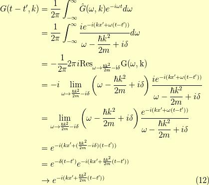 G(t-t^\prime,k) &= \dfrac{1}{2 \pi} \int_{-\infty}^\infty \hat{G}(\omega,k) e^{-i \omega t} d\omega \\&= \dfrac{1}{2 \pi} \int_{-\infty}^\infty \dfrac{ie^{-i(kx^\prime + \omega (t-t^\prime))}}{\omega - \dfrac{\hbar k^2}{2m} +i \delta} d \omega \\&= -\dfrac{1}{2 \pi} 2 \pi i \rm{Res}_{\omega \to \frac{\hbar k^2}{2m}-i \delta} G(\omega, k) \\&= -i \lim_{\omega \to \frac{\hbar k^2}{2m}-i \delta} \left( \omega - \dfrac{\hbar k^2}{2m} +i \delta \right) \dfrac{ie^{-i(kx^\prime + \omega (t-t^\prime))}}{\omega - \dfrac{\hbar k^2}{2m} +i \delta} \\&=  \lim_{\omega \to \frac{\hbar k^2}{2m}-i \delta} \left( \omega - \dfrac{\hbar k^2}{2m} +i \delta \right) \dfrac{e^{-i(kx^\prime + \omega (t-t^\prime))}}{\omega - \dfrac{\hbar k^2}{2m} +i \delta} \\&= e^{-i(kx^\prime + (\frac{\hbar k^2}{2m} -i \delta) (t-t^\prime))} \\&= e^{-\delta(t-t^\prime)} e^{-i(kx^\prime + \frac{\hbar k^2}{2m}(t-t^\prime))} \\&\to e^{-i(kx^\prime + \frac{\hbar k^2}{2m}(t-t^\prime))}\tag{12}