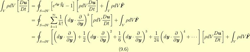 \int_V \rho dV \left[ \frac{D\bm{u}}{Dt} \right] &= \oint_{S=\partial V}\left[ e^{d \bm{y} \cdot \frac{\partial}{\partial \bm{y}}} -1 \right]  \left[ \rho dV \frac{D\bm{u}}{Dt} \right]+ \int_V \rho dV \tilde{\bm{F}} \\&= \oint_{S=\partial V}\sum^{\infty}_{k=1}\frac{1}{k!} \left(d\bm{y} \cdot \frac{\partial}{\partial \bm{y}} \right)^{k} \left[ \rho dV \frac{D\bm{u}}{Dt} \right] + \int_V \rho dV \tilde{\bm{F}} \\&= \oint_{S=\partial V}\left[ \left(d\bm{y} \cdot \frac{\partial}{\partial \bm{y}} \right) + \frac{1}{2} \left(d\bm{y} \cdot \frac{\partial}{\partial \bm{y}} \right)^{2} + \frac{1}{6} \left(d\bm{y} \cdot \frac{\partial}{\partial \bm{y}} \right)^{3} + \frac{1}{24} \left(d\bm{y} \cdot \frac{\partial}{\partial \bm{y}} \right)^{4} + \cdots \right]  \left[ \rho dV \frac{D\bm{u}}{Dt} \right]+ \int_V \rho dV \tilde{\bm{F}} \\ \tag{9.6}