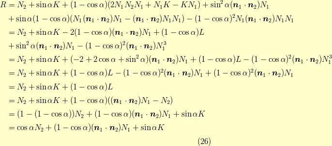 R &= N_2 + \sin \alpha K + (1- \cos \alpha)(2 N_1 N_2 N_1+ N_1 K- K N_1) + \sin^2 \alpha (\bm{n}_1 \cdot \bm{n}_2)N_1 \\&+ \sin \alpha (1 - \cos \alpha) (N_1 (\bm{n}_1 \cdot \bm{n}_2) N_1 -(\bm{n}_1 \cdot \bm{n}_2) N_1 N_1) - (1 - \cos \alpha)^2 N_1 (\bm{n}_1 \cdot \bm{n}_2)N_1 N_1 \\&= N_2 + \sin \alpha K - 2(1- \cos \alpha)(\bm{n}_1 \cdot \bm{n}_2)N_1+ (1- \cos \alpha)L \\&+ \sin^2 \alpha (\bm{n}_1 \cdot \bm{n}_2)N_1 - (1 - \cos \alpha)^2 (\bm{n}_1 \cdot \bm{n}_2)N_1^3 \\&= N_2 + \sin \alpha K +(- 2+ 2 \cos \alpha + \sin^2 \alpha)(\bm{n}_1 \cdot \bm{n}_2)N_1+ (1- \cos \alpha)L - (1 - \cos \alpha)^2 (\bm{n}_1 \cdot \bm{n}_2)N_1^3 \\&= N_2 + \sin \alpha K + (1- \cos \alpha)L -(1- \cos \alpha)^2(\bm{n}_1 \cdot \bm{n}_2)N_1 + (1 - \cos \alpha)^2 (\bm{n}_1 \cdot \bm{n}_2)N_1 \\&= N_2 + \sin \alpha K + (1- \cos \alpha)L \\&= N_2 + \sin \alpha K + (1- \cos \alpha)((\bm{n}_1 \cdot \bm{n}_2) N_1- N_2) \\&= (1-(1-\cos \alpha))N_2  + (1- \cos \alpha)(\bm{n}_1 \cdot \bm{n}_2) N_1 + \sin \alpha K \\&= \cos \alpha N_2  + (1- \cos \alpha)(\bm{n}_1 \cdot \bm{n}_2) N_1 + \sin \alpha K \\\tag{26}